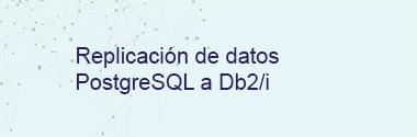 Replicación de datos PostgreSQL a DB2/i