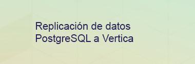 Replicación de datos PostgreSQL a Vertica